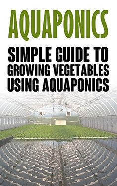 Aquaponics: Simple Guide to Growing Vegetables Using Aquaponics (Aquaponics aquaponic gardening aquaponic systems organic vegetables vegetable gardening hydroponics) Aquaponics Greenhouse, Aquaponics Plants, Hydroponics System, Hydroponic Gardening, Organic Gardening, Vegetable Gardening, Pvc Greenhouse, Indoor Aquaponics, Gardening Tips