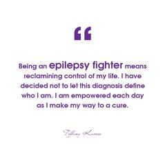 """Being an ‪‎Epilepsy Fighter means reclaiming control of my life. I have decided not to let this diagnosis define who I am. I am empowered each day as I make my way to a cure. "" -- Tiffany Kairos"