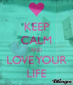 Keep Calm and Love Your Life xoxox