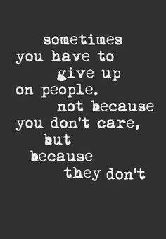 So true, well if it seems that way then yes you have to give up, some people show caring different, but then some are just that, non caring, self absorbed narcissistic butt heads, I will never understand them, nor how they just keep getting away with using everyone they can to keep feeding their own needs.