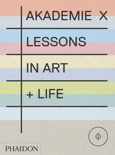 AKADEMIE X Lessons in Art + Life  Learn to think, see and live like an artist with this inspirational and practical guide on how to live a creative life written by the world's most thought-provoking artists