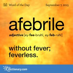 Word of the Day from @Dictionarycom - afebrile - without fever; feverless. http://dictionary.reference.com/wordoftheday/2015/9/07/afebrile