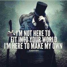 I'm not here to fit into your world, I'm hete to make my own