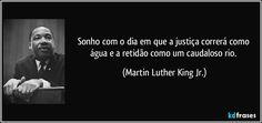 Sonho com o dia em que a justiça correrá como água e a retidão como um caudaloso rio. (Martin Luther King Jr.)