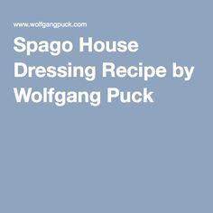 Spago House Dressing Recipe by Wolfgang Puck