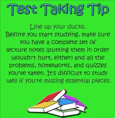 Test Taking Tip: Line up your ducks. Before you start studying, make sure you have a complete set of lecture notes (putting them in order wouldn't hurt, either) and all the problems, homeworks, and quizzes you've taken. It's difficult to study well if you're missing essential pieces. #test #testtip