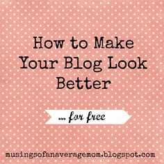 Tips to make your blog look better (and more professional) for free, and great links to free blog elements