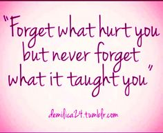 Forget what hurt you but never forget what it taught you!