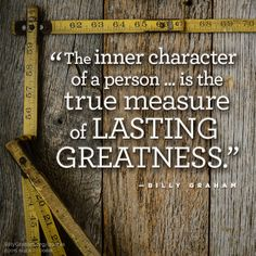 """The inner character of a person ... is the true measure of lasting greatness."" -Billy Graham"