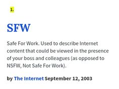 Safe For Work. Used to describe Internet content that could be viewed in the presence of your boss and colleagues (as opposed to NSFW, Not Safe For Work). Urban Dictionary, Your Boss, Safe For Work, Internet, Content