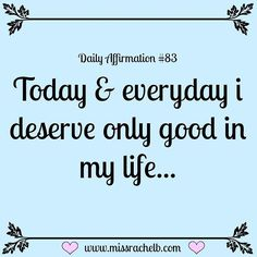 Today & everyday I deserve only good in my life.