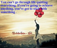 """""""You can't go through life quitting everything. If you're going to achieve anything, you've got to stick with something."""""""