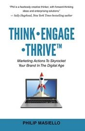 Think-Engage-Thrive: Marketing Actions To Skyrocket Your Brand In The Digital Age by Philip Masiello - OnlineBookClub.org  Book of the Day! @OnlineBookClub  Book: Congrats #BOTD #NonFiction #Digital #Online #Marketing #Business Learn to use today's customer data tools to intelligently target your customers. Apply the principles Masiello lays out and convert clicks into sales & convert service into retention. Your business will skyrocket!