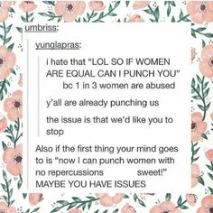 """So can I punch you?"" Do you punch other people? Do you punch men? Alright, go ahead and punch me. But you best believe I will punch you back. We're equal, after all. -sci"