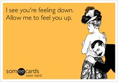 Free and Funny Flirting Ecard: I see you're feeling down. Allow me to feel you up. Create and send your own custom Flirting ecard. Pick Up Lines Cheesy, Pick Up Lines Funny, Haha Funny, Hilarious, Lol, Funny Stuff, I Love To Laugh, Make You Smile, Belly Laughs