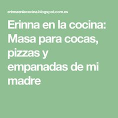 Erinna en la cocina: Masa para cocas, pizzas y empanadas de mi madre