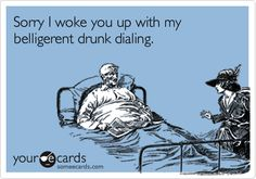 Sorry I woke you up with my belligerent drunk dialing.