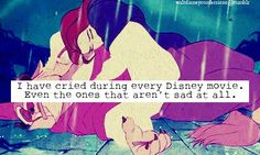 """""""I have cried during every Disney movie. Even the ones that aren't sad at all."""""""