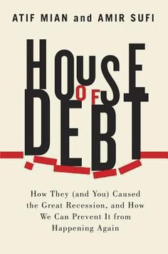 House of debt : how they (and you) caused the Great Recession, and how we can prevent it from happening again by Atif Mian.