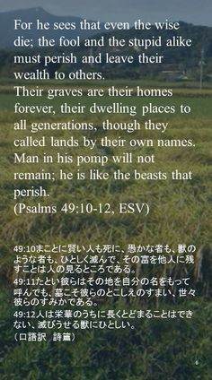For he sees that even the wise die; the fool and the stupid alike must perish and leave their wealth to others.Their graves are their homes forever, their dwelling places to all generations, though they called lands by their own names.Man in his pomp will not remain; he is like the beasts that perish.(Psalms 49:10-12, ESV)49:10まことに賢い人も死に、愚かな者も、獣のような者も、ひとしく滅んで、その富を他人に残すことは人の見るところである。 49:11たとい彼らはその地を自分の名をもって呼んでも、墓こそ彼らのとこしえのすまい、世々彼らのすみかである。 49:12人は栄華のうちに長くとどまることはできない、滅びうせる獣にひとしい。 (口語訳 詩篇)