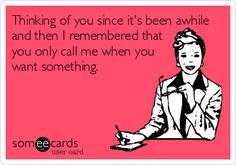 Thinking of you since it's been awhile and then I remembered that you only call me when you want something.