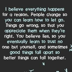 I too believe everything happens for a reason. But I don't think people change in order for you to learn to let go. Things don't go wrong in order for you to appreciate them when they're going right. You don't believe lies until, eventually, you only ever dare to trust yourself anymore. I wish people would stop to be so self-centred an stop thinking everything in the world only ever happened for their sake! Your a synapsis, a crossroads in the web of scial interaction, there's more to life.