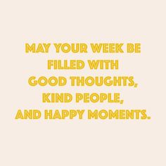 May your week be filled with good thoughts, kind people and happy moments
