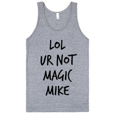 Lol ur not Magic Mike