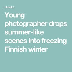 Young photographer drops summer-like scenes into freezing Finnish winter