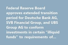 "Federal Reserve Board approves extended transition period for Deutsche Bank AG, SVB Financial Group, and UBS Group AG to conform investments in certain ""illiquid funds"" to requirements of Volcker rule http://betiforexcom.livejournal.com/24666108.html  Federal Reserve Board approves extended transition period for Deutsche Bank AG, SVB Financial Group, and UBS Group AG to conform investments in certain ""illiquid funds"" to requirements of Volcker ruleThe post Federal Reserve Board approves…"