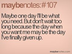 Maybe one day I'll be what you need. But don't wait too long because the day when you want me may be the day I've finally given up. Maybe One Day, Idioms, I Want You, Cute Quotes, Giving Up, Confessions, Self, Notes, Random
