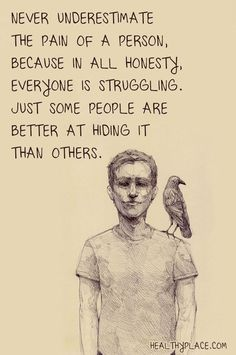 Mental health stigma quote: Never underestimate the pain of a person, because in all honesty, everyone is struggling. Just some people are better at hiding it than others. www.HealthyPlace.com