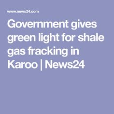 Government gives green light for shale gas fracking in Karoo | News24
