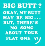 Big Butt?  Okay, my butt may be big...but, there's no song about your flat one :)