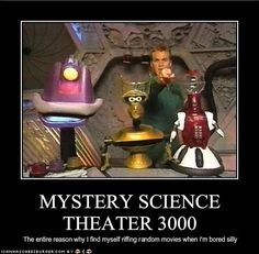 MYSTERY SCIENCE THEATER 3000 ...  I love this series . . . Mike or Joel and two robots (Tom Servo and Crow) cracking sarcastic high ones while watching the cheesiest movies EVER made!!!! Hilarious!