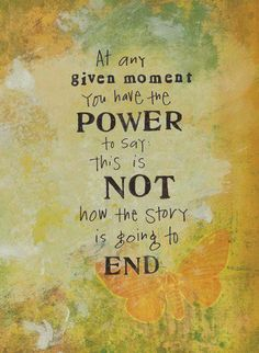at any given moment....this is throughout your life, you have the power to determine your story