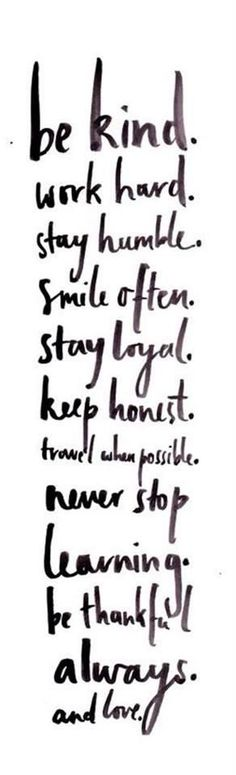 be kind. work hard. stay humble. keep honest.  travel when possible. never stop learning. be thankful always. and LOVE