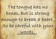 The tongue has no bones, but it is strong enough to break a heart. Be careful with your words.