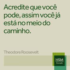 """""""Acredite que você pode, assim você já no meio do caminho."""" (Theodore Roosevelt)"""