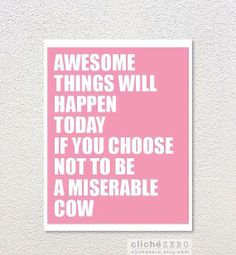 -nobody likes a miserable cow! haha