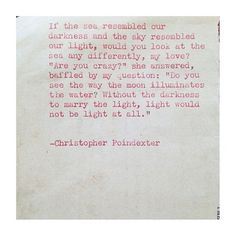 --without the darkness to marry the light, light would not be light at all.-- Christopher Poindexter