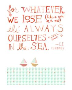 For whatever we lose (like a you or a me), its always ourselves we find in the sea - E.E. Cummings