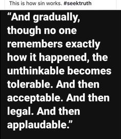 And gradually, though no one remembers exactly how it happened, the unthinkable becomes tolerable. And then acceptable. And then legal. And then applaudable. Quotable Quotes, Wisdom Quotes, Quotes To Live By, Me Quotes, Funny Quotes, The Words, Cool Words, Great Quotes, Inspirational Quotes