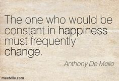 The one who would be constant in happiness must frequently change. Anthony De Mello