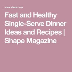 Fast and Healthy Single-Serve Dinner Ideas and Recipes | Shape Magazine
