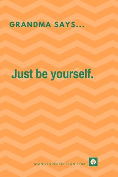 Best Advice. Ever. Just be yourself #grandmasays #justbeyourself #quote #agingtoperfection