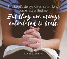 """The Lord's delays often seem long; some last a lifetime. But they are always calculated to bless. Feel and pray, """"Thy will be done"""" and """"in Thine own time."""" Although His time is not always our time, we can be sure that the Lord keeps His promises. ... From #PresEyring's http://pinterest.com/pin/24066179228827489 inspiring #LDSconf http://facebook.com/223271487682878 message http://lds.org/general-conference/2012/10/where-is-the-pavilion #ShareGoodness"""