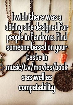 """I wish there was a dating site designed for people in fandoms. Find someone based on your taste in music/tv/movies/books as well as compatability"""
