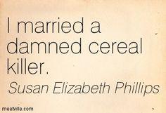"""I married a damned cereal killer."" Susan Elizabeth Phillips, Nobody's Baby But Mine (Chicago Stars, #3)"