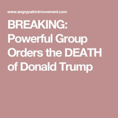 BREAKING: Powerful Group Orders the DEATH of Donald Trump